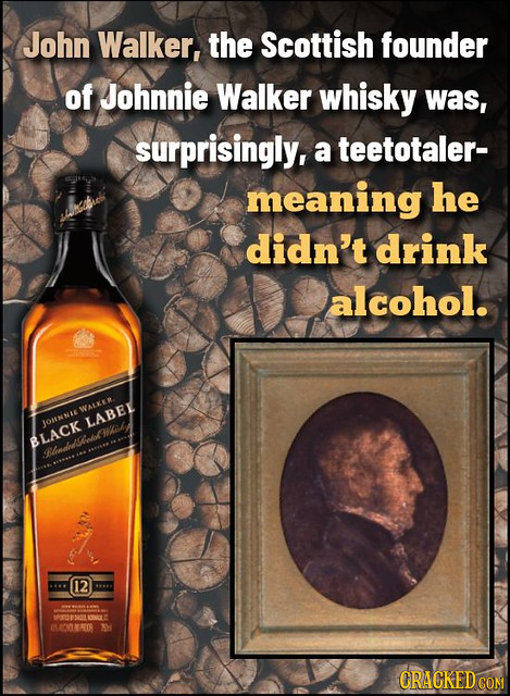 John Walker, the Scottish founder of Johnnie Walker whisky was, surprisingly, a teetotaler- meaning he didn't drink alcohol. WALKER OHNNIE LABEL BLACK