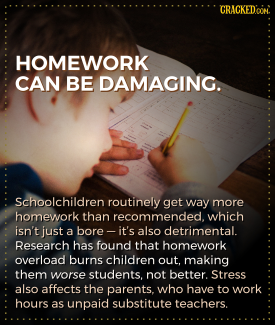 CRACKEDCOM. HOMEWORK CAN BE DAMAGING. Schoolchildren routinely get way more homework than recommended, which isn't just a bore - it's also detrimental