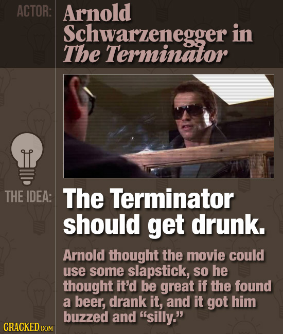 ACTOR: Arnold Schwarzenegger in The Terminator THE IDEA: The Terminator should get drunk. Arnold thought the movie could use some slapstick, SO he tho