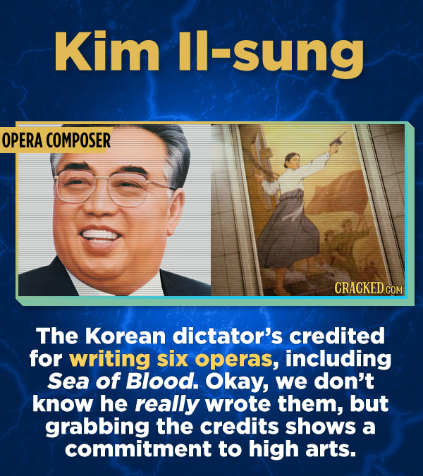 Kim IL-Sung OPERA COMPOSER The Korean dictator's credited for writing six operas, including Sea of Blood. Okay, we don't know he really wrote them, bu