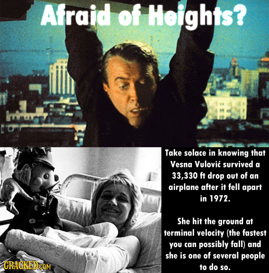 Afraid of Heights? Take solace in knowing that Vesna Vulovic survived a 33,330 ft drop out of an airplane after it fell apart in 1972. She hit the gro