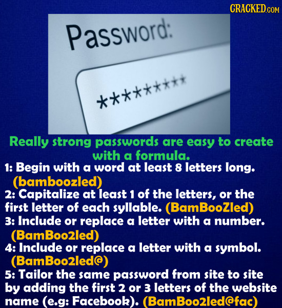 Password: ********* Really strong passwords are easy to create with a formula. 1: Begin with a word at least 8 letters long. (bamboozled) 2: Capitaliz
