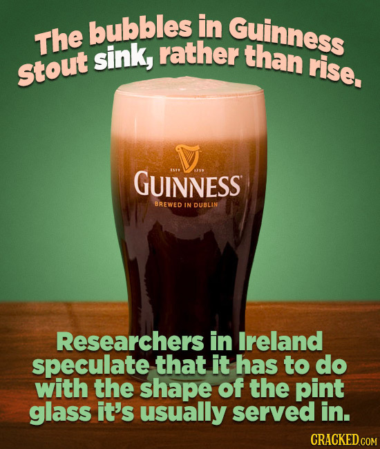 bubbles in Guinness The sink, rather than rise. Stout GUINNESS BREWED IN DUBLIN Researchers in Ireland speculate that it has to do with the shape of t