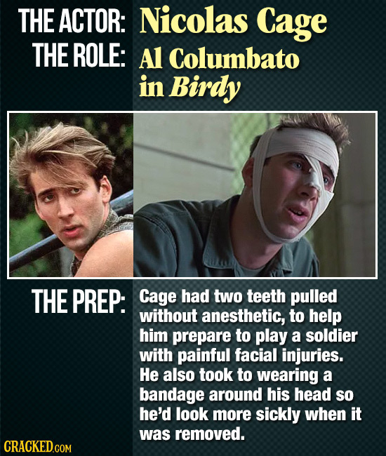 THE ACTOR: Nicolas Cage THE ROLE: Al Columbato in Birdy THE PREP: Cage had two teeth pulled without anesthetic, to help him prepare to play a soldier