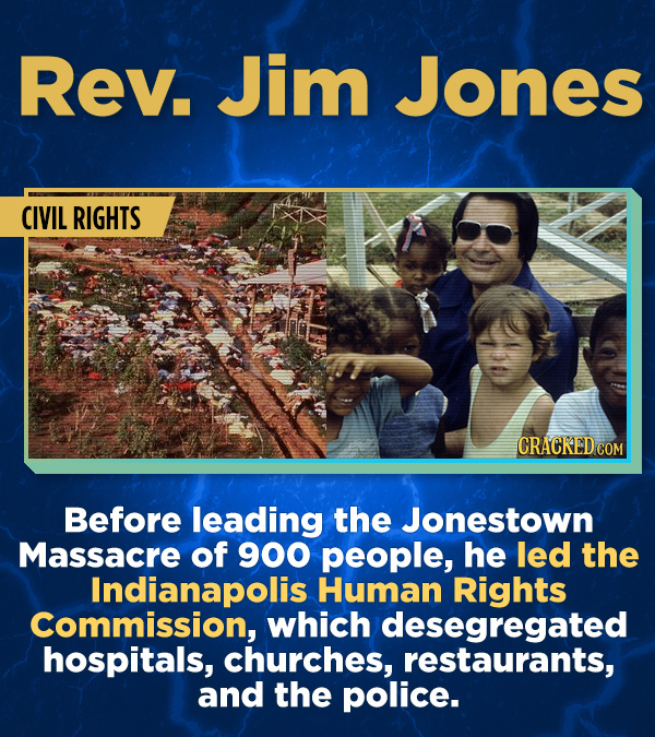 Rev. Jim Jones CIVIL RIGHTS CRACKED COM Before leading the Jonestown Massacre of 900 people, he led the Indianapolis Human Rights Commission, which de