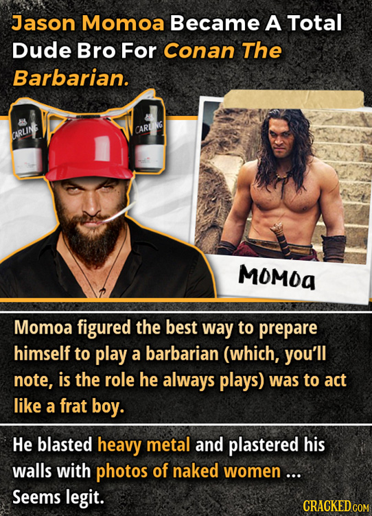 Jason Momoa Became A Total Dude Bro For Conan The Barbarian. CARU CARLINS MOMOa Momoa figured the best way to prepare himself to play a barbarian (whi