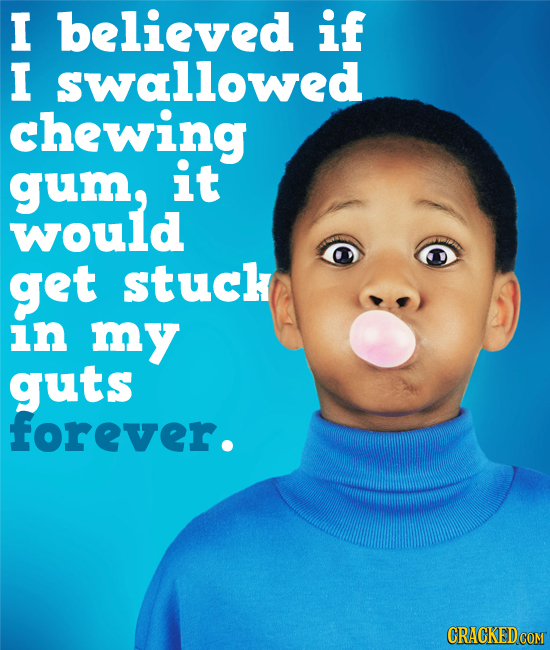 I believed if I swallowed chewing gum, it would get stuck in my guts forever.