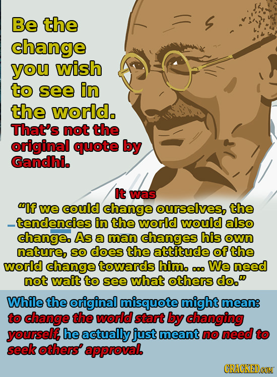 Be the change you wish to see in the world. That's not the original quote by Gandhi. It was lf we could change ourselves, the _tendencies in the worl