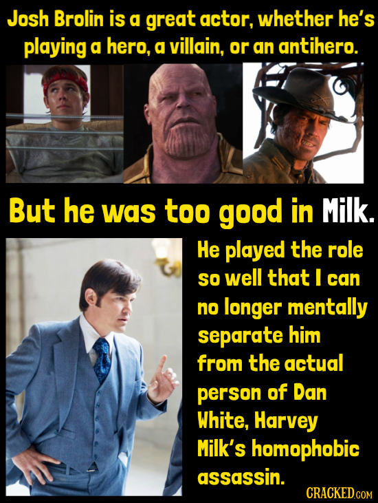 Josh Brolin is g great actor, whether he's playing a hero, a villain, or an antihero. But he was too good in Milk. He played the role SO well that I c
