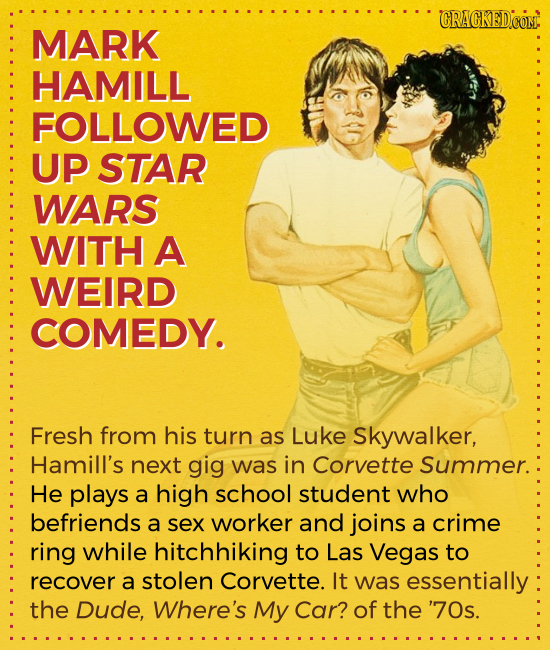 CRACKED.COM MARK HAMILL FOLLOWED UP STAR WARS WITH A WEIRD COMEDY. Fresh from his turn as Luke Skywalker, Hamill's next gig was in Corvette Summer. He