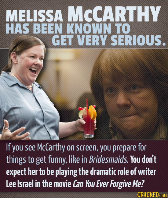 MELISSA MCCARTHY HAS BEEN KNOWN TO GET VERY SERIOUS. If you see McCarthy On screen, YOU prepare for things to get funny, like in Bridesmaids. You don'