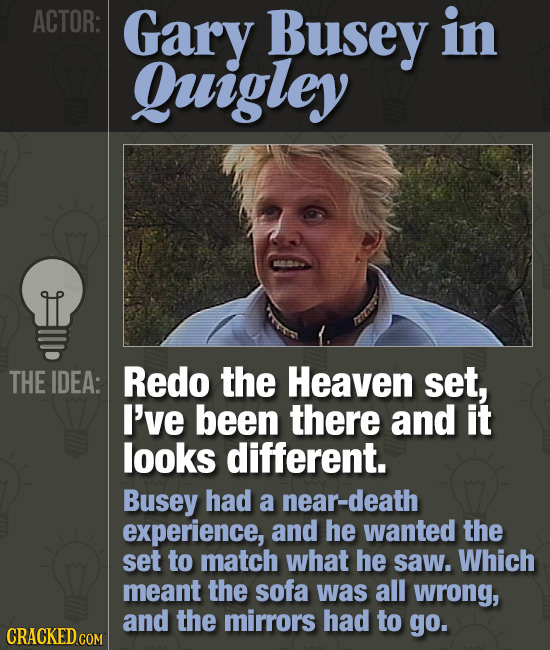 ACTOR: Gary Busey in Quigley THE IDEA: Redo the Heaven set, I've been there and it looks different. Busey had a near-death experience, and he wanted t