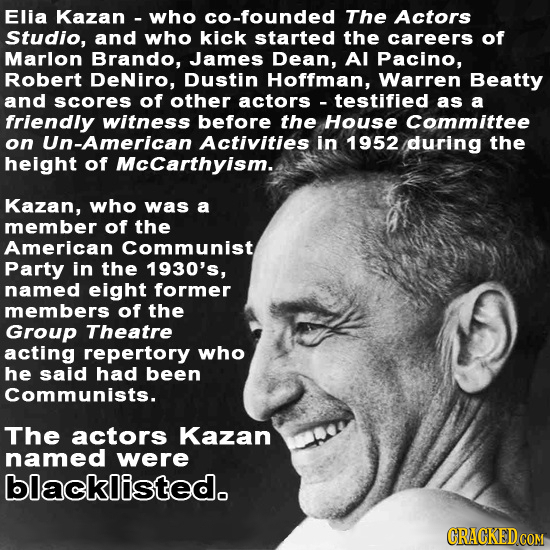 Elia Kazan- who cO-founded The Actors Studio, and who kick started the careers of Marlon Brando, James Dean, Al Pacino, Robert DeNiro, Dustin Hoffman,