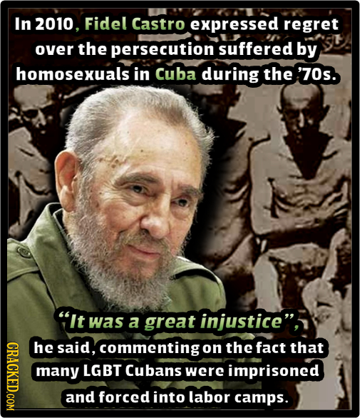 In 2010. Fidel Castro expressed regret over the persecution suffered by homosexuals in Cuba during the '70s. It was a great injustice CROT he said,