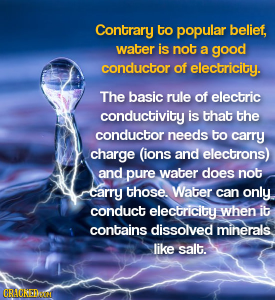 Contrary to popular belief, water is not a good conductor of electricity. The basic rule of electric conductivity is that the conductor needs to carry