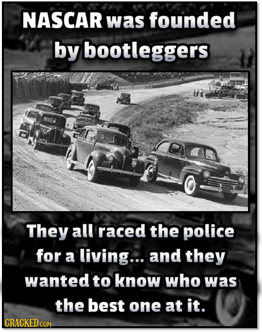NASCAR was founded by bootleggers They all raced the police for a living... and they wanted to know who was the best one at it. CRACKED COM
