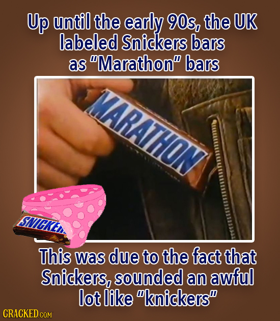 Up until the early 90s, the UK labeled Snickers bars as Marathon bars MARATHON This was due to the fact that Snickers, sounded an awful lot like kn