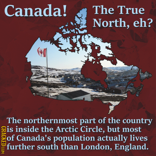 Canada! The True North, eh? The northernmost part of the country is CRACKED COM inside the Arctic Circle, but most of Canada's population actually liv