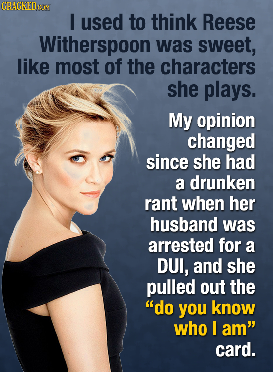 CRACKEDCO COM I used to think Reese Witherspoon was sweet, like most of the characters she plays. My opinion changed since she had a drunken rant when
