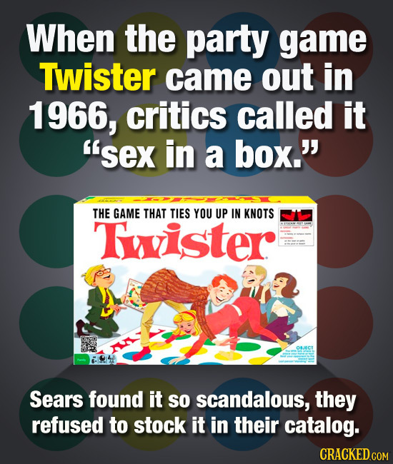 When the party game Twister came out in 1 1966, critics called it 'sex in a box. THE GAME THAT TIES YOU UP IN KNOTS Tister Osarcr Sears found it So