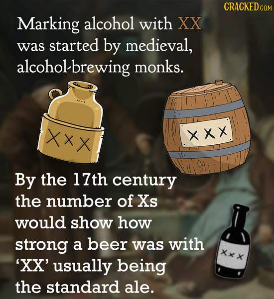 CRACKED Marking alcohol with XX was started by medieval, alcoholbrewing monks. XXX xxx By the 17th century the number of Xs would show how strong a be