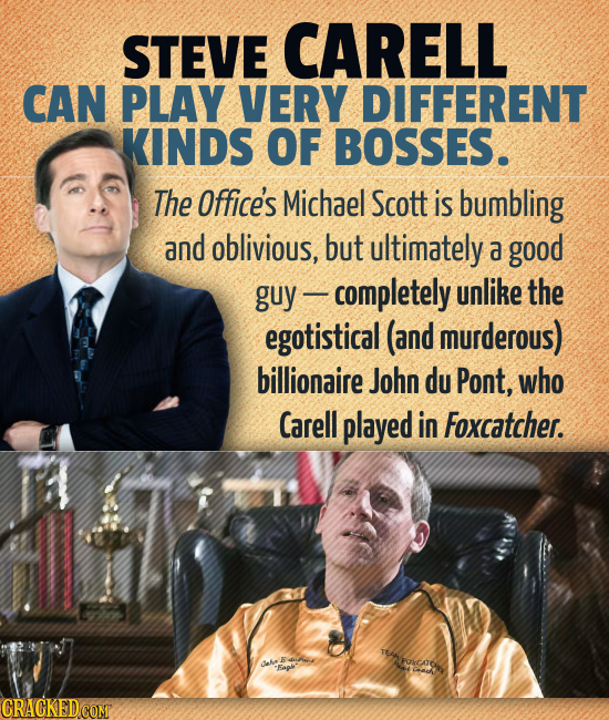 STEVE CARELL CAN PLAY VERY DIFFERENT KINDS OF BOSSES. The Office's Michael Scott is bumbling and oblivious, but ultimately a good guy completely unlik