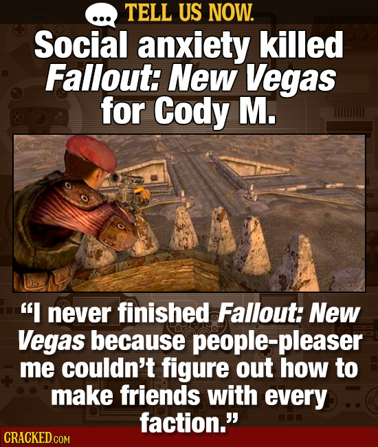 TELL US NOW. Social anxiety killed Fallout: NeW Vegas for Cody M. I never finished Fallout: New Vegas because people-pleaser me couldn't figure out h
