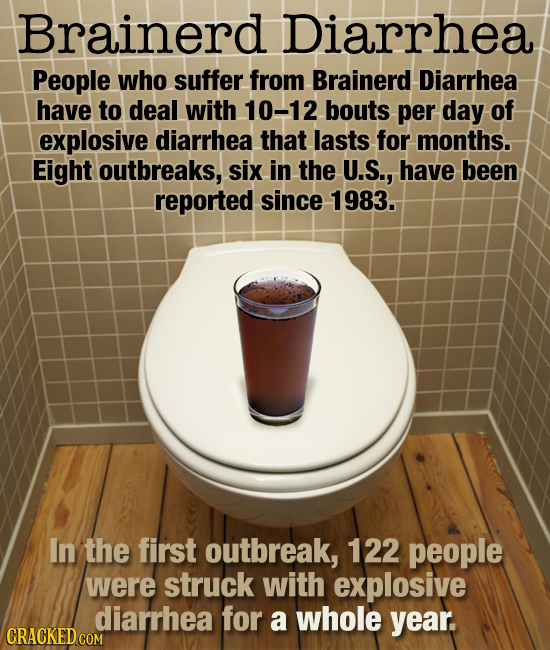 Brainerd Diarrhea People who suffer from Brainerd Diarrhea have to deal with 10-12 bouts per day of explosive diarrhea that lasts for months. Eight ou