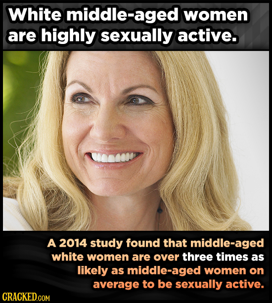White middle-aged women are highly sexually active. A 2014 study found that middle-aged white women are over three times as likely as middle- women on