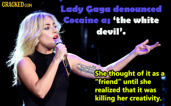 CRACKED.COM Lady GAGa denounced Cocaine as 'THE white devil'. She thought of it as a friend until she realized that it was killing her creativity.