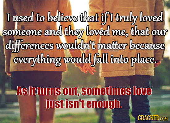 1 used to believe that if 1 truly loved and they loved that someone me, our diferences wouldn't matter because everything would fall into place. As it