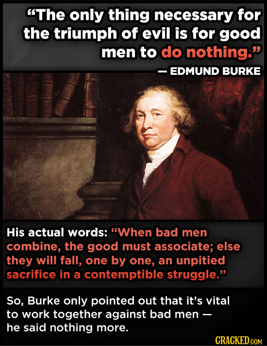 The only thing necessary for the triumph of evil is for good men to do nothing. -EDMUND BURKE His actual words: When bad men combine, the good must