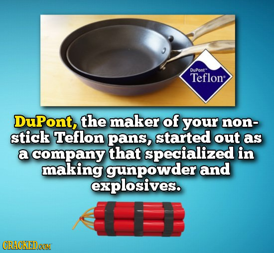 DuPont Teflon DuPont, the maker of your non- stick Teflon pans, started out as a company that specialized in making gunpowder and explosives. CRACKEDC