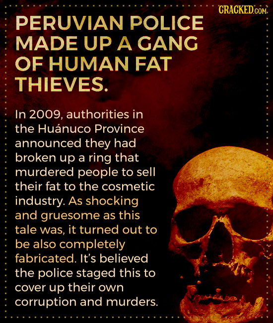 CRACKEDCOM. PERUVIAN POLICE MADE UP A GANG OF HUMAN FAT THIEVES. In 2009, authorities in the Huanuco Province announced they had broken up a ring that