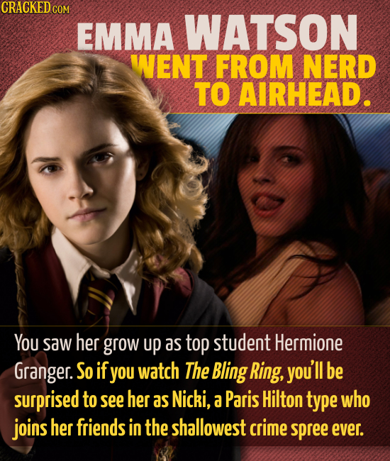 CRACKED COM EMMA WATSON WENT FROM NERD TO AIRHEAD. You saw her grow up as top student Hermione Granger. So if yOu watch The Bling Ring, you'll be surp