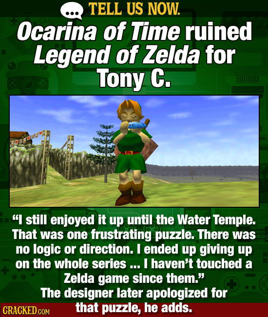 TELL US NOW. Ocarina of Time ruined Legend of Zelda for Tony C. I still enjoyed it up until the Water Temple. That was one frustrating puzzle. There