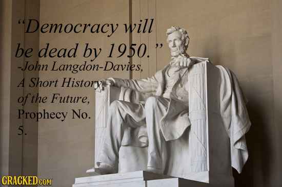 Democracy will be dead by 1950. -John Langdon-Davies, A Short Historxt of the Future, Prophecy No. 5. CRACKEDCO