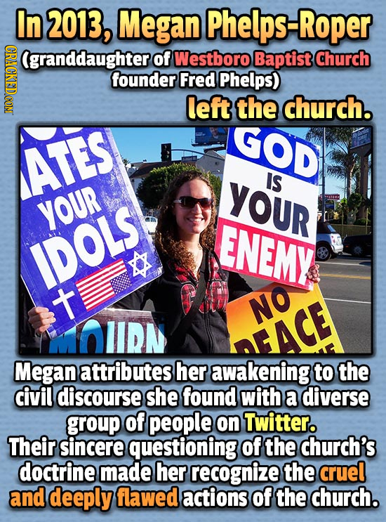 In 2013 Megan Phelps-Roper CRACKEDCON (granddaughter of Westboro Baptist Church founder Fred Phelps) left the church. GOD ATES YOUR IS YOUR ENEMY IDOL