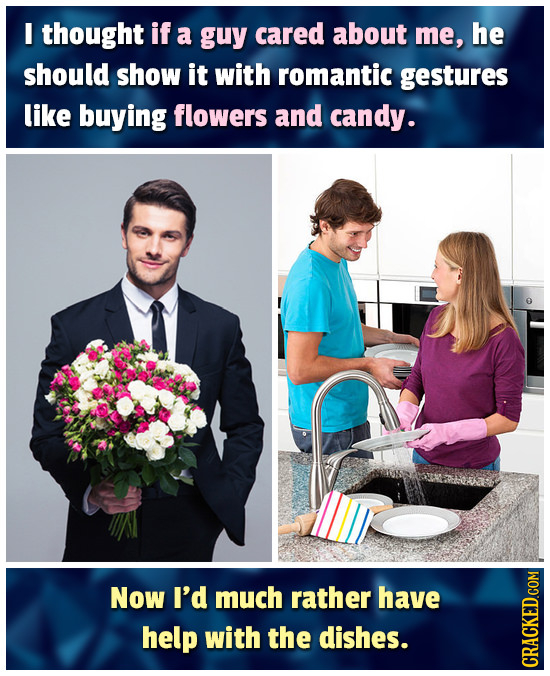I thought if a guy cared about me, he should show it with romantic gestures like buying flowers and candy. Now I'd much rather have help with the dish