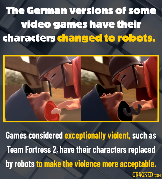 The German versions of some video games have their characters changed to robots. Games considered exceptionally violent, such as Team Fortress 2, have
