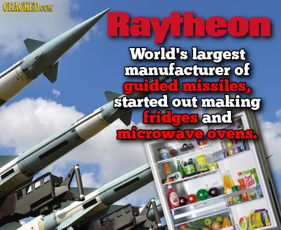 CRACKEDG ON Raytheon World's largest manufacturer of guided missiles, started out making fridges and microwave ovens. r EOS