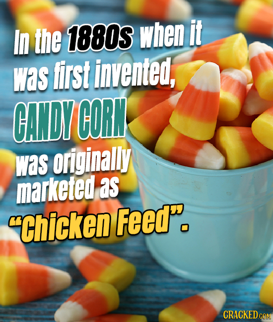 In the 1880S when it was first invented, CANDY CORN was originally marketed as Chicken Feed. CRACKED COM