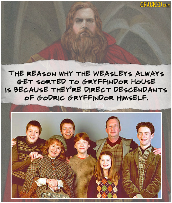 CRACKED CON THE REASON WHY THE WEASLEYS ALWARS GET SORTED TO GRYFFINDOR HOUSE IS BECAUSE THEY'RE DIRECT DESCENDANTS OF GODRIC GRYFFINDOR HIMSELF.