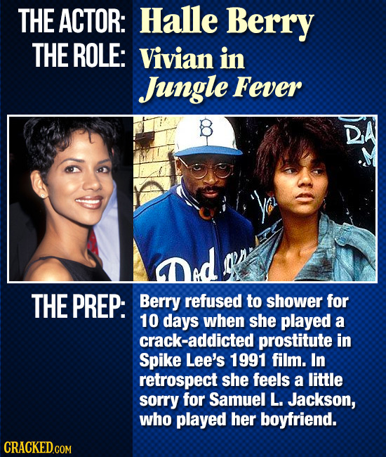 THE ACTOR: Halle Berry THE ROLE: Vivian in Jngle Fever THE PREP: Berry refused to shower for 10 days when she played a crack-addicted prostitute in Sp