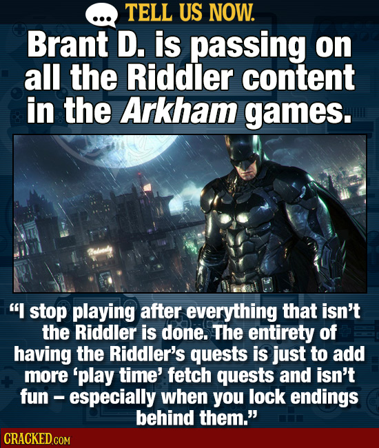 TELL US NOW. Brant D. is passing on all the Riddler content in the Arkham games. I stop playing after everything that isn't the Riddler is done. The