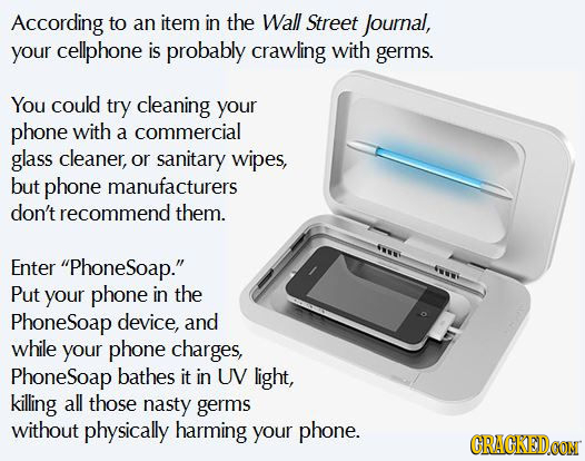According to an item in the Wall Street Journal, your cellphone is probably crawling with germs. You could try cleaning your phone with a commercial g