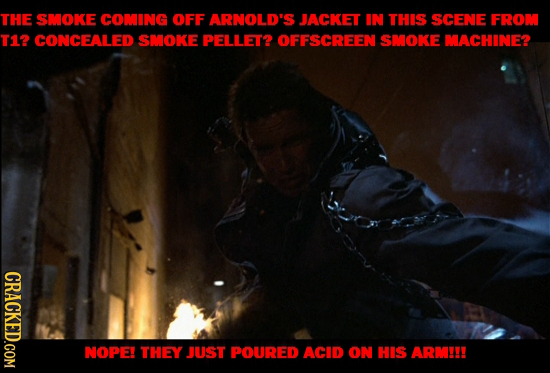 THE SMOKE COMING OFF ARNOLD'S JACKET IN THIS SCENE FROM T12 CONCEALED SMOKE PELLET? OFFSCREEN SMOKE MACHINE? CRACKED.COM NOPE! THEY JUST POURED ACID O