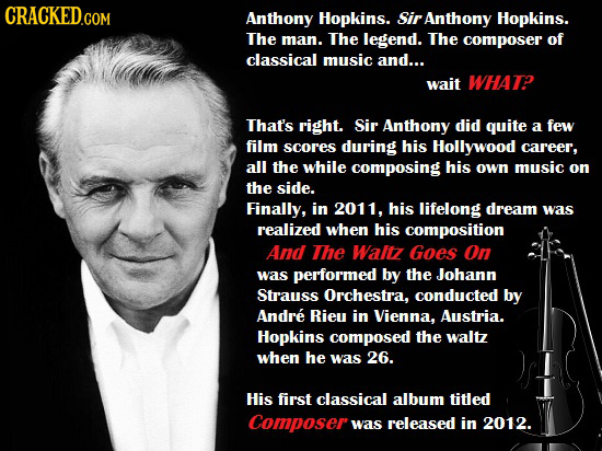 CRACKED.COM Anthony Hopkins. Sir Anthony Hopkins. The man. The legend. The composer of classical music and... wait WHAT? That's right. Sir Anthony did