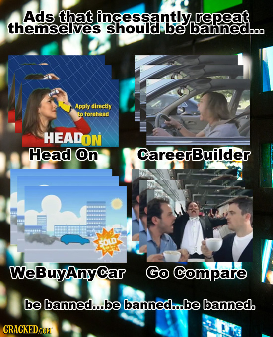 Ads that incessantly. repeat themsellves Should be banned..o Apply directly to forehead HEADON Head On CareerBuilder SOD WeBuyAnyCar Go Compare be ban