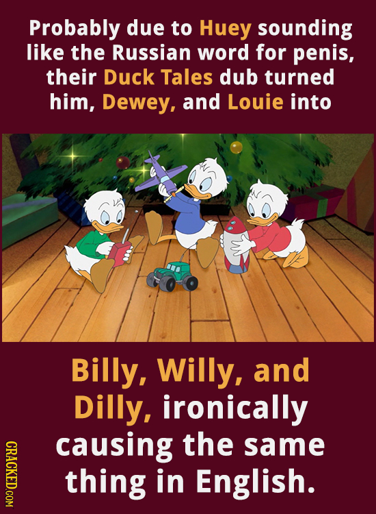Probably due to Huey sounding like the Russian word for penis, their Duck Tales dub turned him, Dewey, and Louie into Billy, Willy, and Dilly, ironica